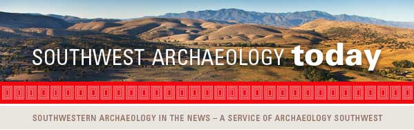 Southwest Archaeology Today: Southwestern Archaeology in the news - a service of Archaeology Southwest