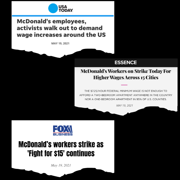 News headlines. USA Today: McDonald's employees, activists walk out to demand wage increases around the US. Essence: McDonald's Workers on Strike Today for Higher Wages Across 15 Cities. Fox Business: McDonald's workers strike as 'Fight for $15' continues.