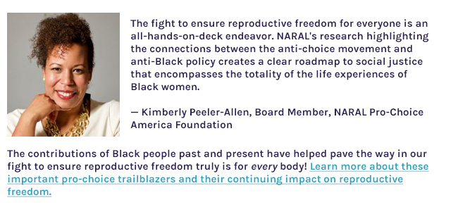 'The fight to ensure reproductive freedom for everyone is an all-hands-on-deck endeavor. NARAL's research highlighting the connections between the anti-choice movement and anti-Black policy creates a clear roadmap to social justice that encompasses the totality of the life experiences of Black women.' — Kimberly Peeler-Allen, Board Member, NARAL Pro-Choice America. Headshot of Kimberly Peeler-Allen. The contributions of Black people past and present have helped pave the way in our fight to ensure reproductive freedom truly is for every body! Learn more about these important pro-choice trailblazers and their continuing impact on reproductive freedom and abortion health care.
