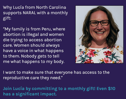 Why Lucía from North Carolina supports NARAL with a monthly gift: 'My family is from Peru, where abortion is illegal and women die trying to access abortion care. Women should always have a voice in what happens to them. Nobody gets to tell me what happens to my body. I want to make sure that everyone has access to the reproductive care they need.' Join Lucía by committing to a monthly gift! Even $10 has a significant impact. Headshot of Lucía