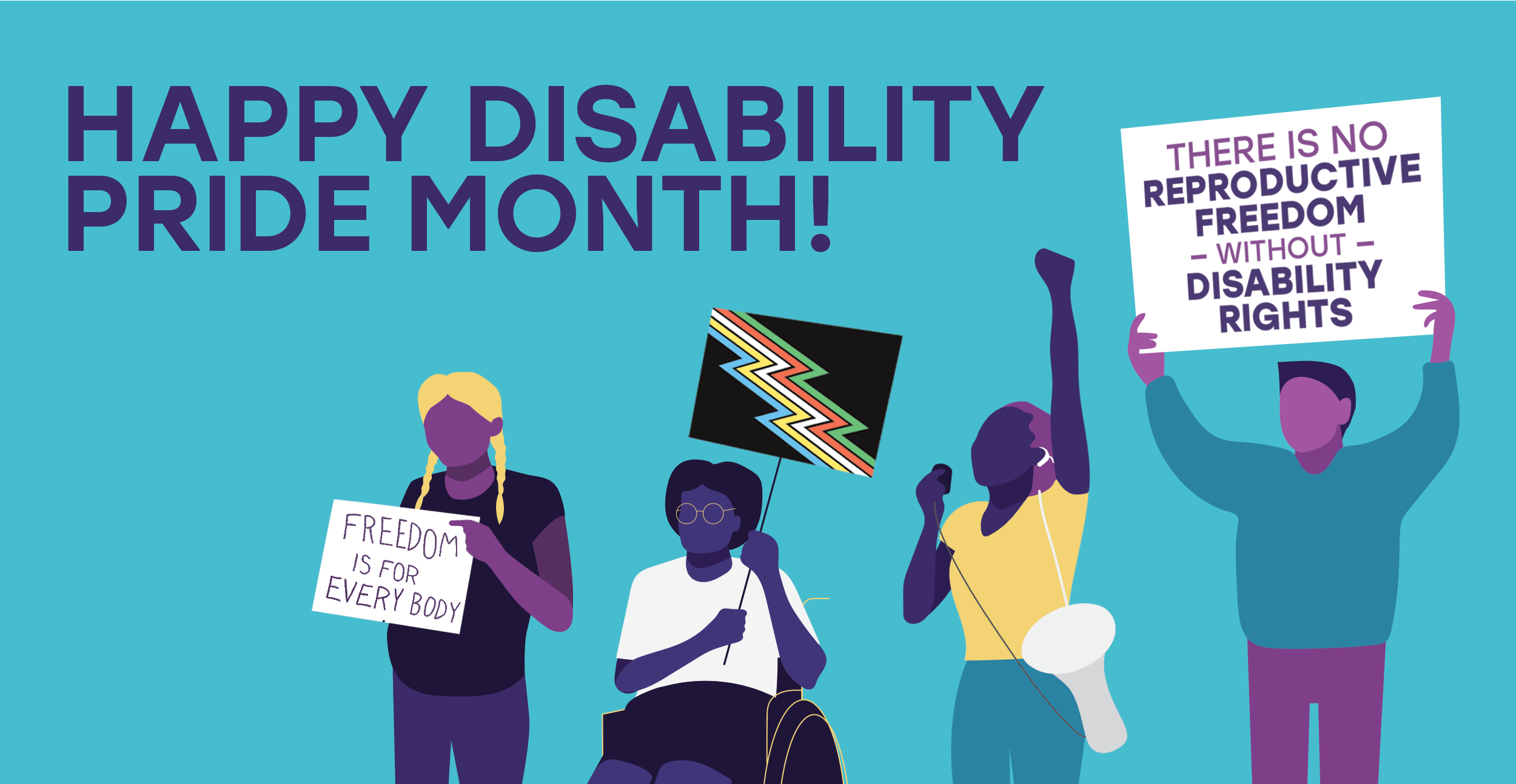 Happy Disability Pride Month! Graphic of people holding signs that read: 'There is no reproductive freedom without disability rights' and 'Freedom is for Every Body'