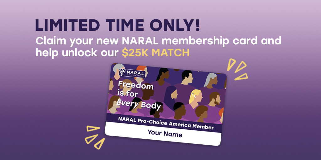 Limited time only! Claim your new NARAL membership card and help unlock our $25k match!
