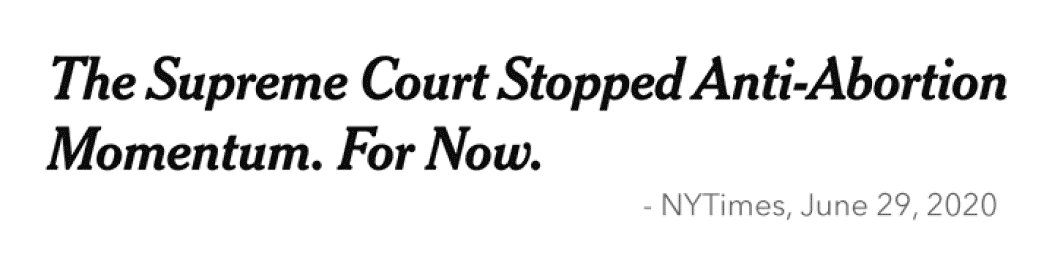 Headline: The Supreme Court Stopped Anti-Abortion Momentum. For Now. - NYTimes, June 29, 2020
