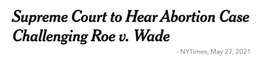 Headline: Supreme Court to Hear Abortion Case Challenging Roe v. Wade - NYTimes, May 27, 2021