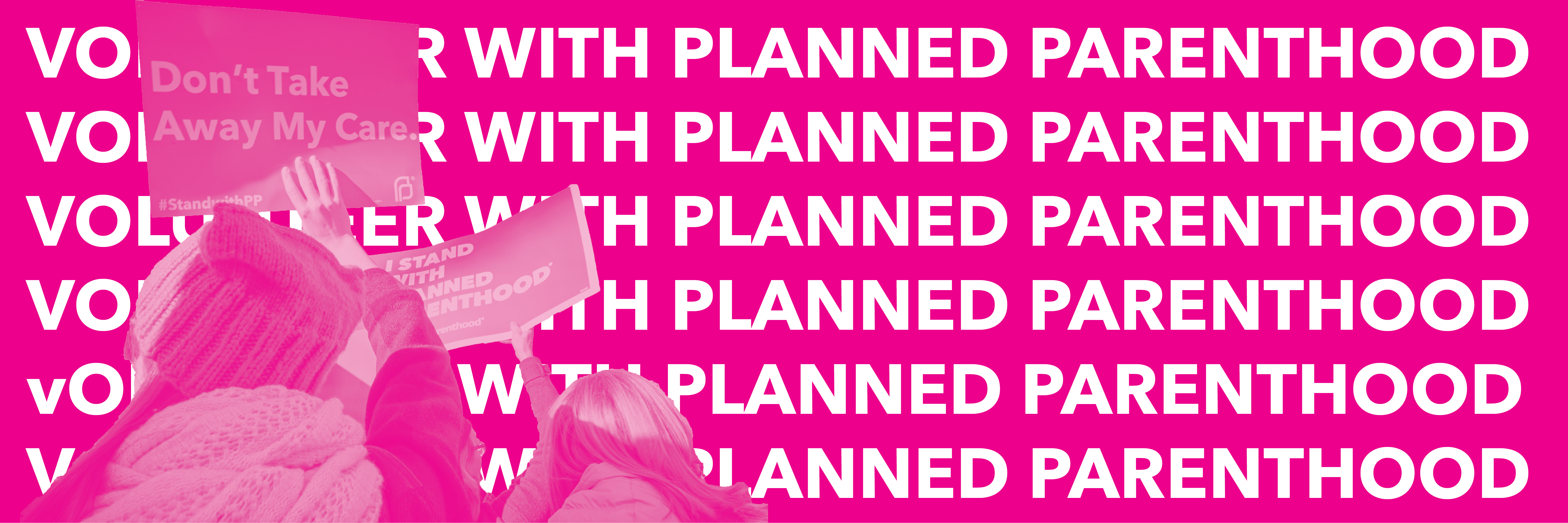 """Pink banner with the text """"VOLUNTEER WITH PLANNED PARENTHOOD"""" repeated. To the left are two volunteers holding up signs that read """"Don't Take Away My Care"""" and """"I Stand with Planned Parenthood"""""""