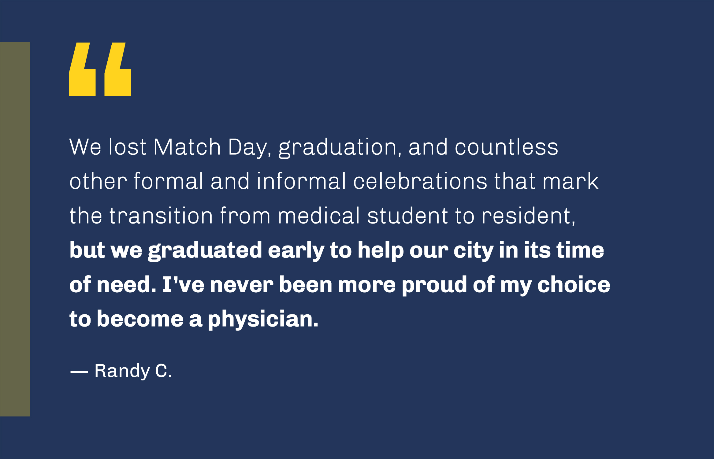'We lost Match Day, graduation, and countless other formal and informal celebrations that mark the transition from medical student to resident, but we graduated early to help our city in its time of need. I've never been more proud of my choice to become a physician.' -- Randy C.