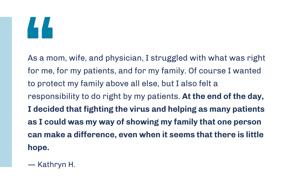 'As a mom, wife, and physician, I struggled with what was right for me, for my patients, and for my family. Of course I wanted to protect my family above all else, but I also felt a responsibility to do right by my patients. At the end of the day, I decided that fighting the virus and helping as many patients as I could was my way of showing my family that one person can make a difference, even when it seems that there is little hope.' -- Kathryn H.