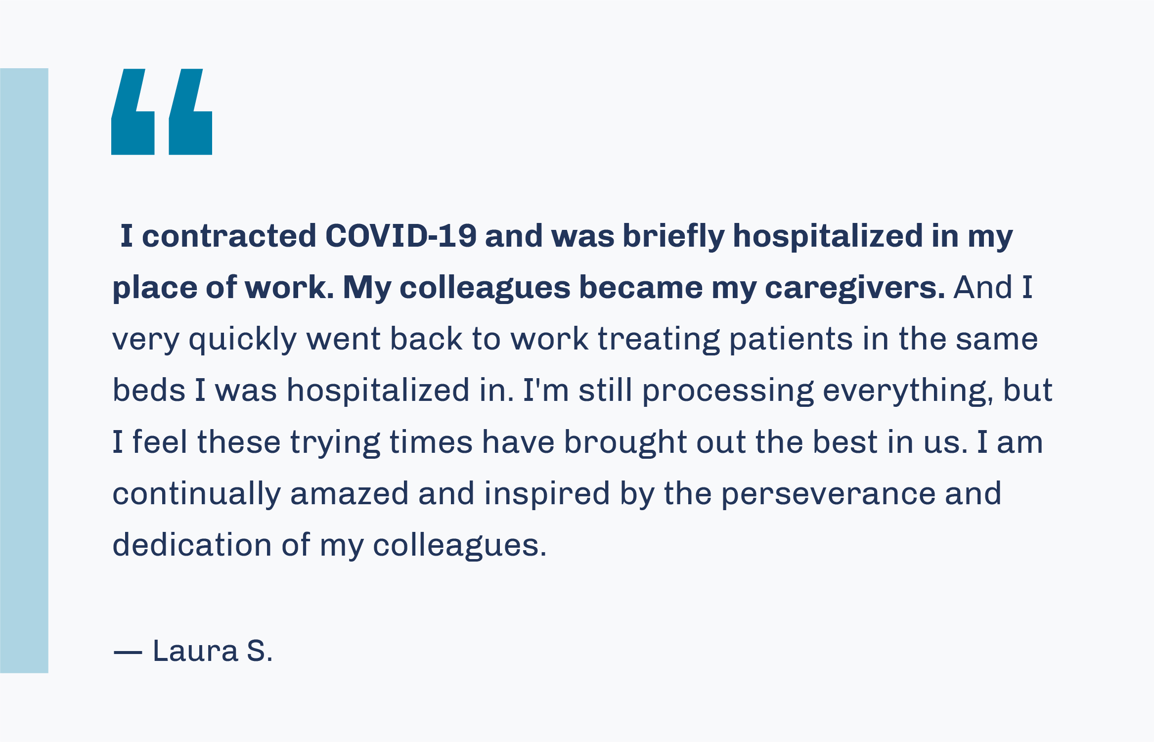 'I contracted COVID-19 and was briefly hospitalized in my place of work. My colleagues became my caregivers. And I very quickly went back to work treating patients in the same beds I was hospitalized in. I'm still processing everything, but I feel these trying times have brought out the best in us. I am continually amazed and inspired by the perseverance and dedication of my colleagues.' -- Laura S.