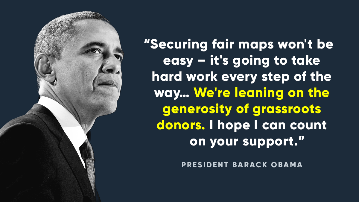 Securing fair maps won't be easy -- it's going to take hard work every step of the way... We're leaning on the generosity of grassroots donors. I hope I can count on your support. -- President Obama