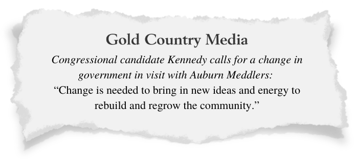 Gold Country Media -- Congressional candidate Kennedy calls for a change in government in visit with Auburn Meddlers 'Change is needed to bring in new ideas and energy to rebuild and regrow the community.''