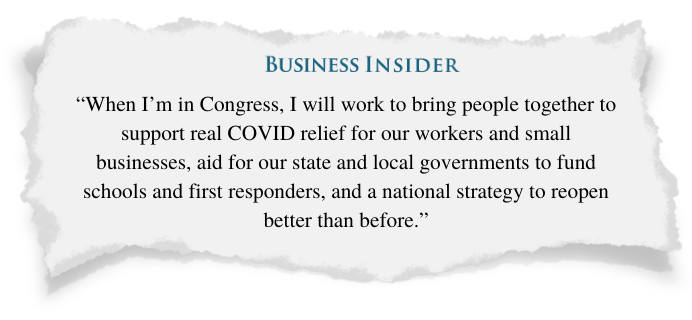 Business Insider -- When I'm in Congress I will work to bring people together to support real COVID relief for our workers and small businesses, aid for our state and local governments to fund schools and first responders, and a national strategy to reopen better than before.