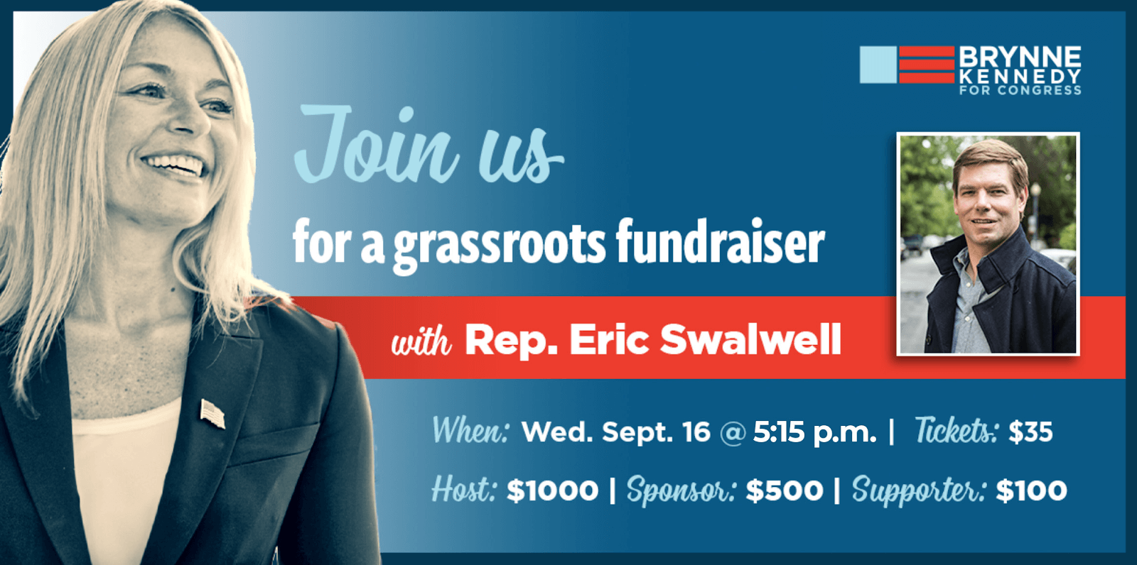 Join us for a grassroots fundraiser with Rep. Eric Swalwell When: September 16 at 5:30 PM Tickets: $35 Host: $1000 Sponsor: $500 Supporter: $100