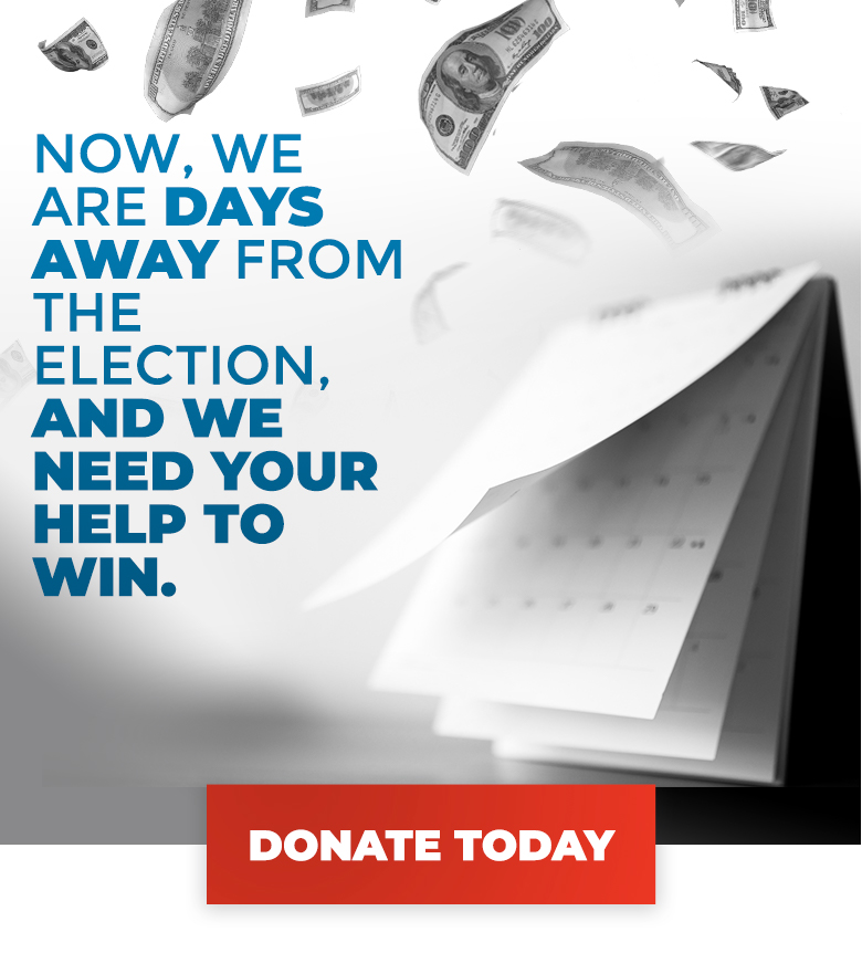 Now, we are days away from the election, and we need your help to win. Donate >>