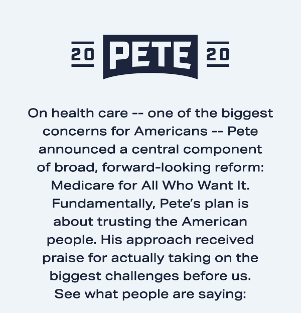 On health care -- one of the biggest concerns for Americans -- Pete announced a central component of broad, forward-looking reform: Medicare for All Who Want It. Fundamentally, Pete's plan is about trusting the American people. His approach received praise for actually taking on the biggest challenges before us. See what people are saying: