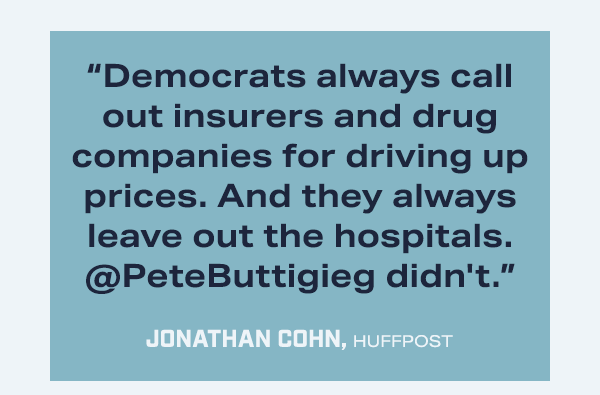 """""""Democrats always call out insurers and drug companies for driving up prices. And they always leave out the hospitals. @PeteButtigieg didn't."""" --Jonathan Cohn, HuffPost"""