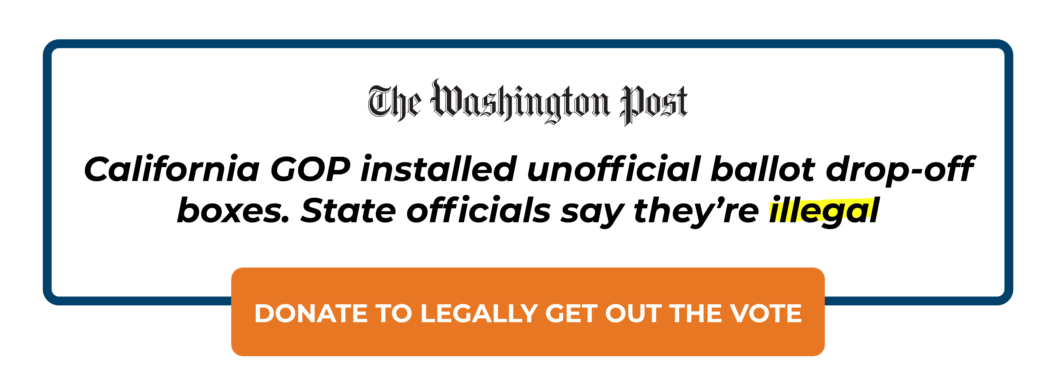 The Washington Post: Caifornia GOP installed unofficial ballot drop-off boxes. State officials say theyre illegal. Donate to legally get out the vote >>