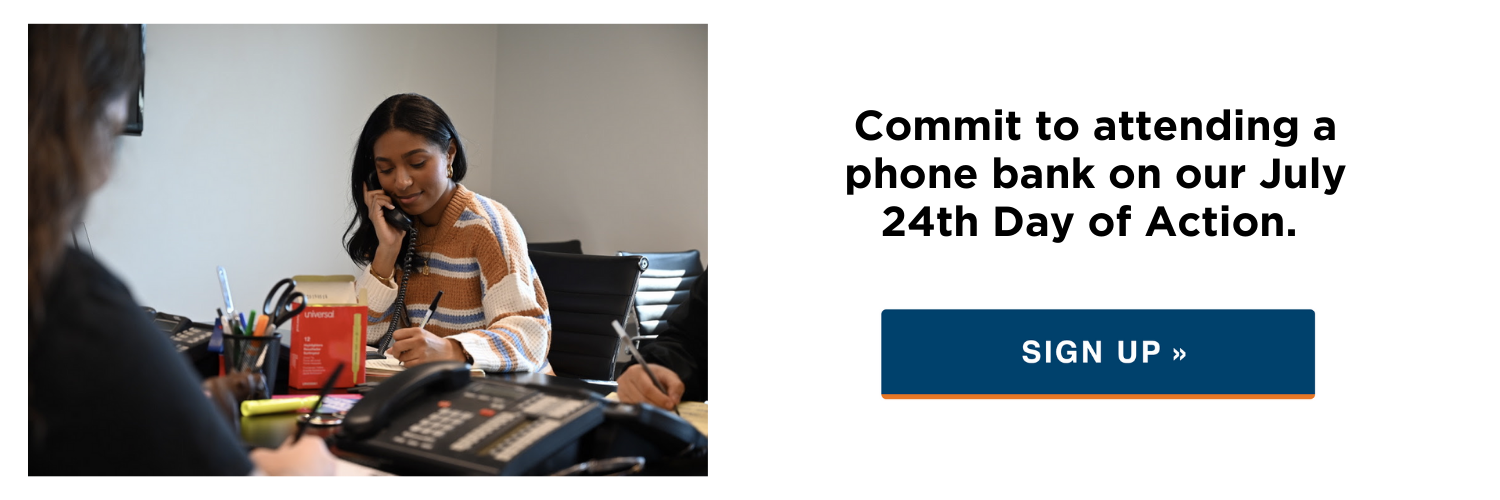Commit to attending a phone bank on our July 24th Day of Action.