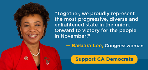 'Together, we proudly reprsent the most progressive, diverse, and enlightened state in the union. Onward to victory for the people in November!' - Baraba Lee, Congresswoman. Support CA Democrats.