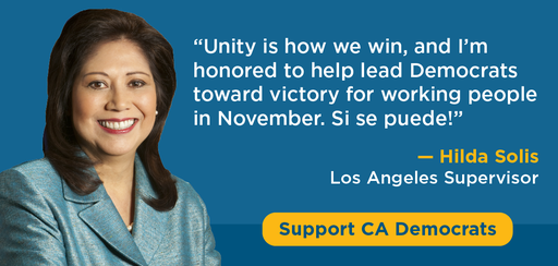 'Unity is how we win, and I'm honored to help lead Democrats toward victory for working people in November. Si se puede!' - Hilda Solis, Los Angeles Supervisor. Support CA Democrats