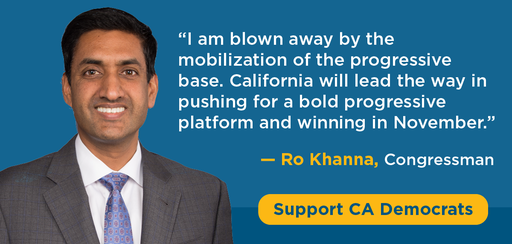 I am blown away by the mobilization of the progressive base. California will lead the way in pushing for a bold profgressive platform and winning in November' - Ro Khanna, Congressman. Support CA Democrats
