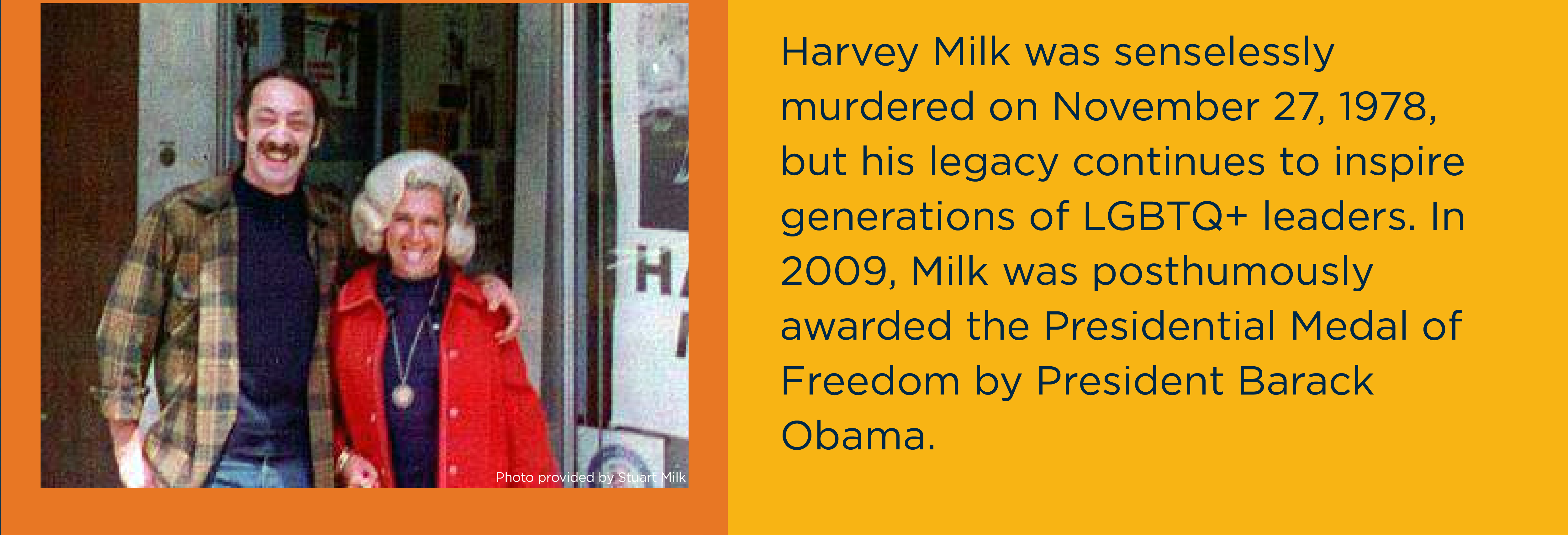 Harvey Milk was senselessly murdered on November 27, 1978, but his legacy continues to inspire generations of LGBTQ+ leaders. In 2009, Milk was posthumously awarded the Presidential Medal of Freedom by President Barack Obama.