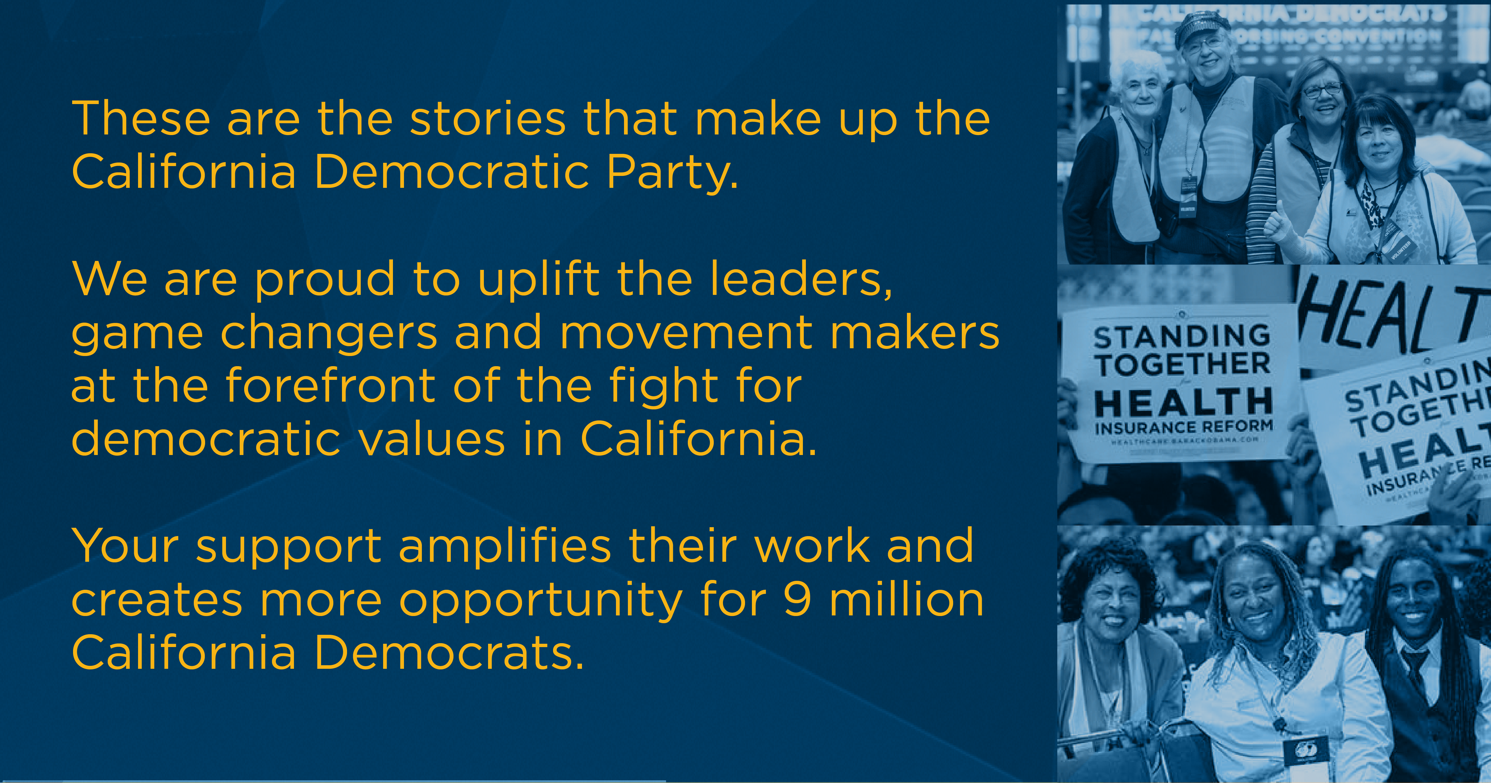 These are the stories that make up the California Democratic Party.   We are proud to uplift the leaders, groundbreakers, and movement makers at the forefront of the fight for inclusion and democratic values in California.  Your support amplifies their work and creates more opportunity for millions of California leaders.