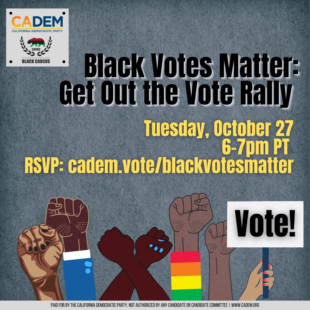 Black Votes Matter: Get Out The Vote Rally. Tuesday, October 27,. 6-7PM. RSVP: cadem.vote/blackvotesmatter