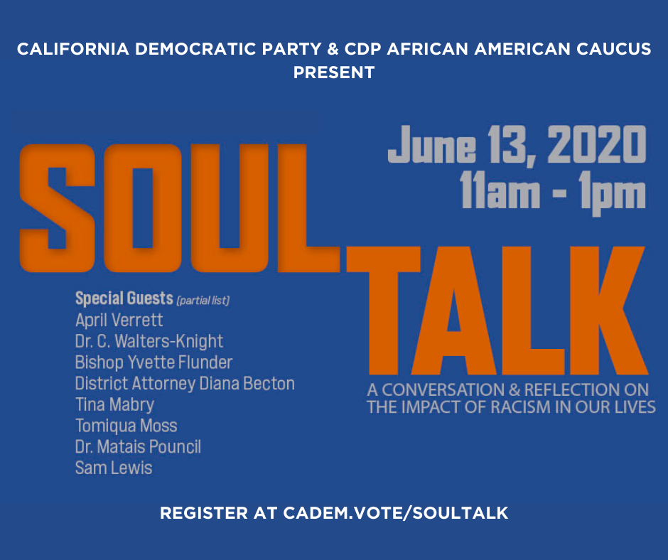 California Democratic Party & CDP African American Caucus Present: Soul Talk. June 13, 2020 11AM -1PM. A Conversaion & Reflection on the impact of racism in our lives. Special Guests (Partial List): April Verrett; Dr. C. Walers-Knight; Bishop Yvette Flunder; District Attorney Diana Becton; Tina mabry; Tomiqua Moss; Dr. Matais Pouncil; Sam Lewis. Register at cadem.vote/Soultalk