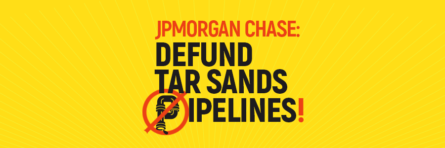 Tell JPMorgan Chase to Defund Tar Sands Pipelines! Tell